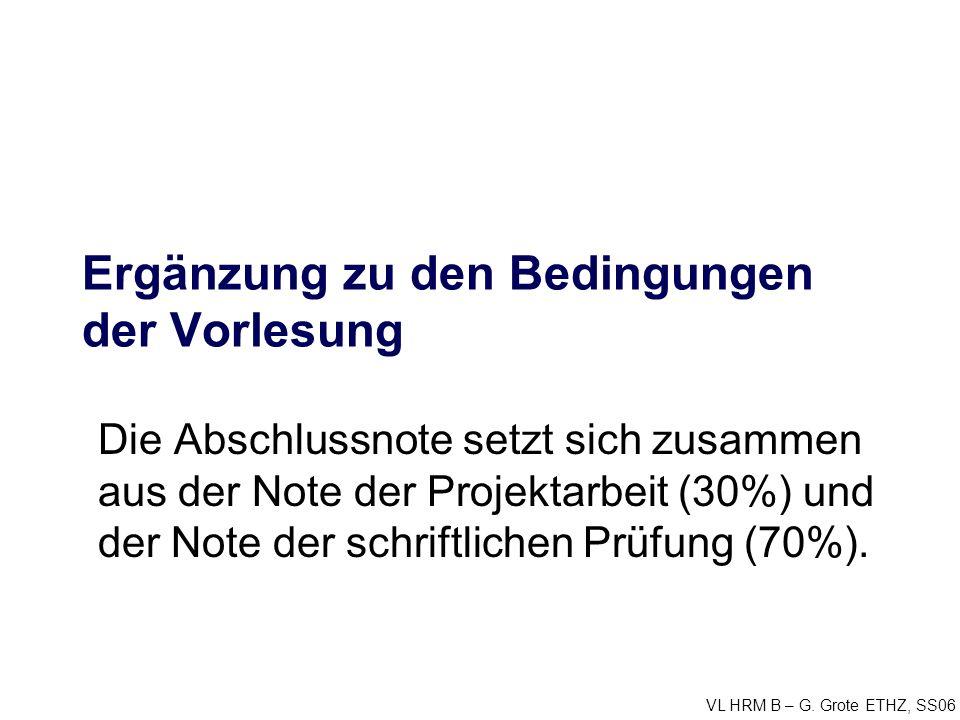 VL HRM B – G. Grote ETHZ, SS06 Ergänzung zu den Bedingungen der Vorlesung Die Abschlussnote setzt sich zusammen aus der Note der Projektarbeit (30%) u