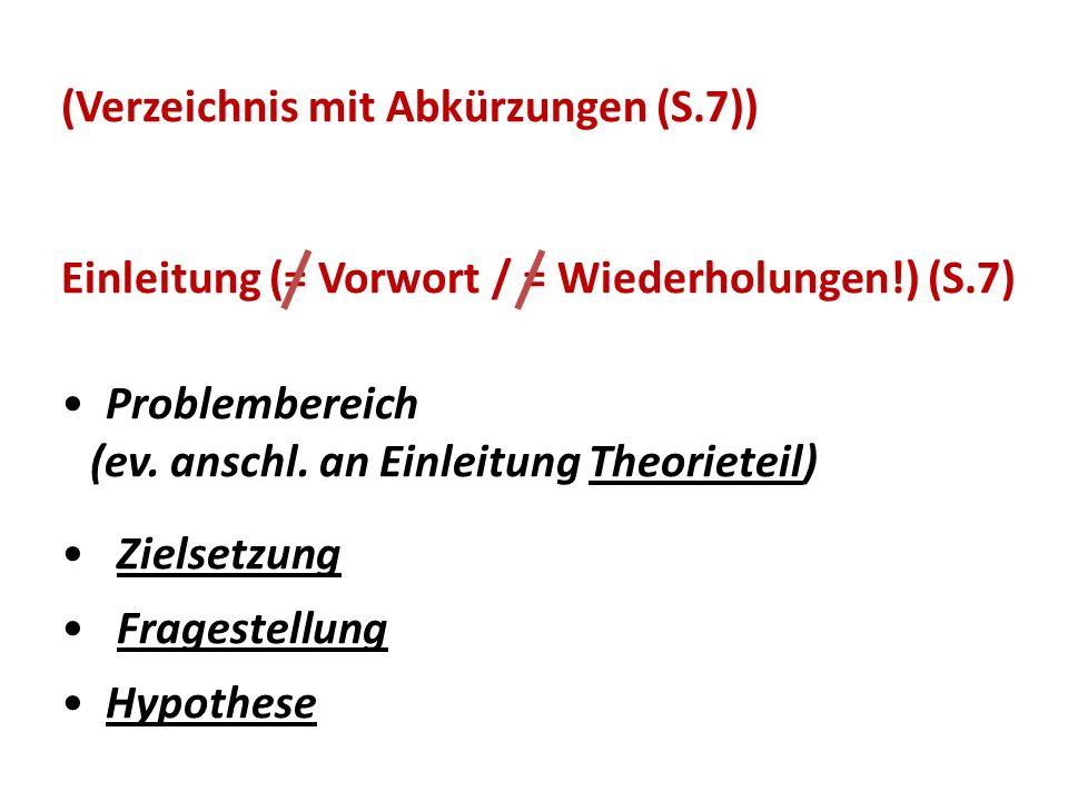 (Verzeichnis mit Abkürzungen (S.7)) Einleitung (= Vorwort / = Wiederholungen!) (S.7) Problembereich (ev. anschl. an Einleitung Theorieteil) Zielsetzun