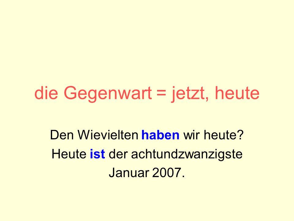 die Gegenwart = jetzt, heute Den Wievielten haben wir heute? Heute ist der achtundzwanzigste Januar 2007.