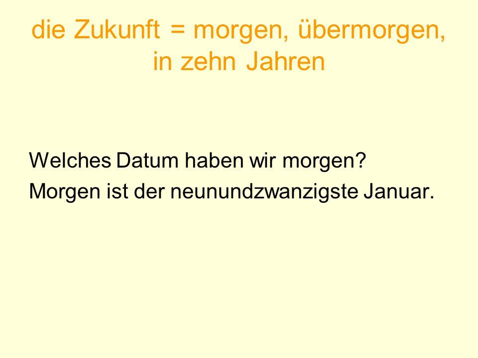 die Zukunft = morgen, übermorgen, in zehn Jahren Welches Datum haben wir morgen? Morgen ist der neunundzwanzigste Januar.