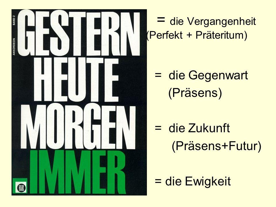 = die Vergangenheit (Perfekt + Präteritum) = die Gegenwart (Präsens) = die Zukunft (Präsens+Futur) = die Ewigkeit