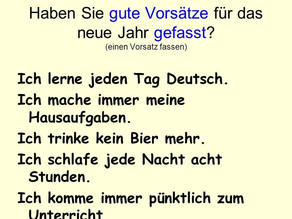 Haben Sie gute Vorsätze für das neue Jahr gefasst? (einen Vorsatz fassen) Ich lerne jeden Tag Deutsch. Ich mache immer meine Hausaufgaben. Ich trinke