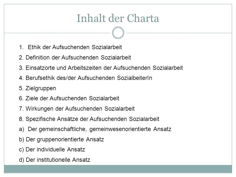 Inhalt der Charta 1.Ethik der Aufsuchenden Sozialarbeit 2. Definition der Aufsuchenden Sozialarbeit 3. Einsatzorte und Arbeitszeiten der Aufsuchenden
