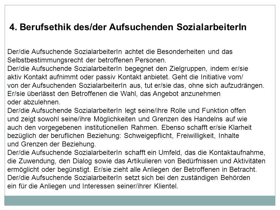 4. Berufsethik des/der Aufsuchenden SozialarbeiterIn Der/die Aufsuchende SozialarbeiterIn achtet die Besonderheiten und das Selbstbestimmungsrecht der