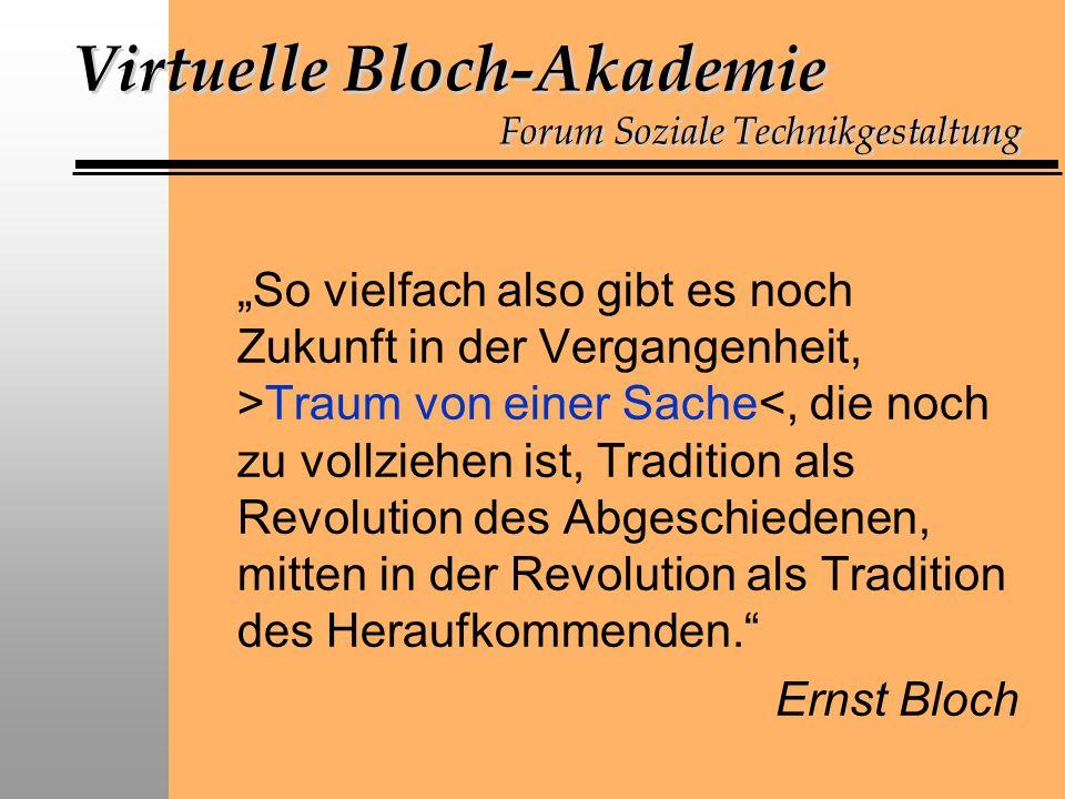 Virtuelle Bloch-Akademie Forum Soziale Technikgestaltung So vielfach also gibt es noch Zukunft in der Vergangenheit, >Traum von einer Sache<, die noch zu vollziehen ist, Tradition als Revolution des Abgeschiedenen, mitten in der Revolution als Tradition des Heraufkommenden.