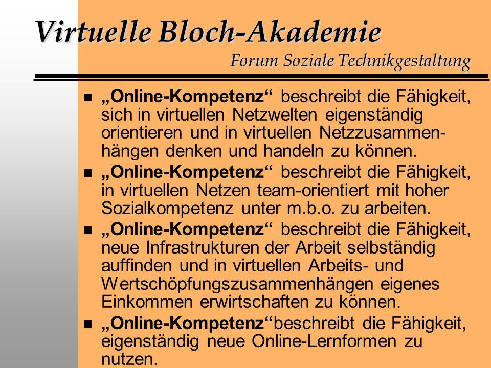 Virtuelle Bloch-Akademie Forum Soziale Technikgestaltung n Online-Kompetenz beschreibt die Fähigkeit, sich in virtuellen Netzwelten eigenständig orientieren und in virtuellen Netzzusammen- hängen denken und handeln zu können.