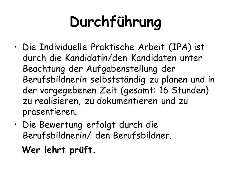 Durchführung Die Individuelle Praktische Arbeit (IPA) ist durch die Kandidatin/den Kandidaten unter Beachtung der Aufgabenstellung der Berufsbildnerin