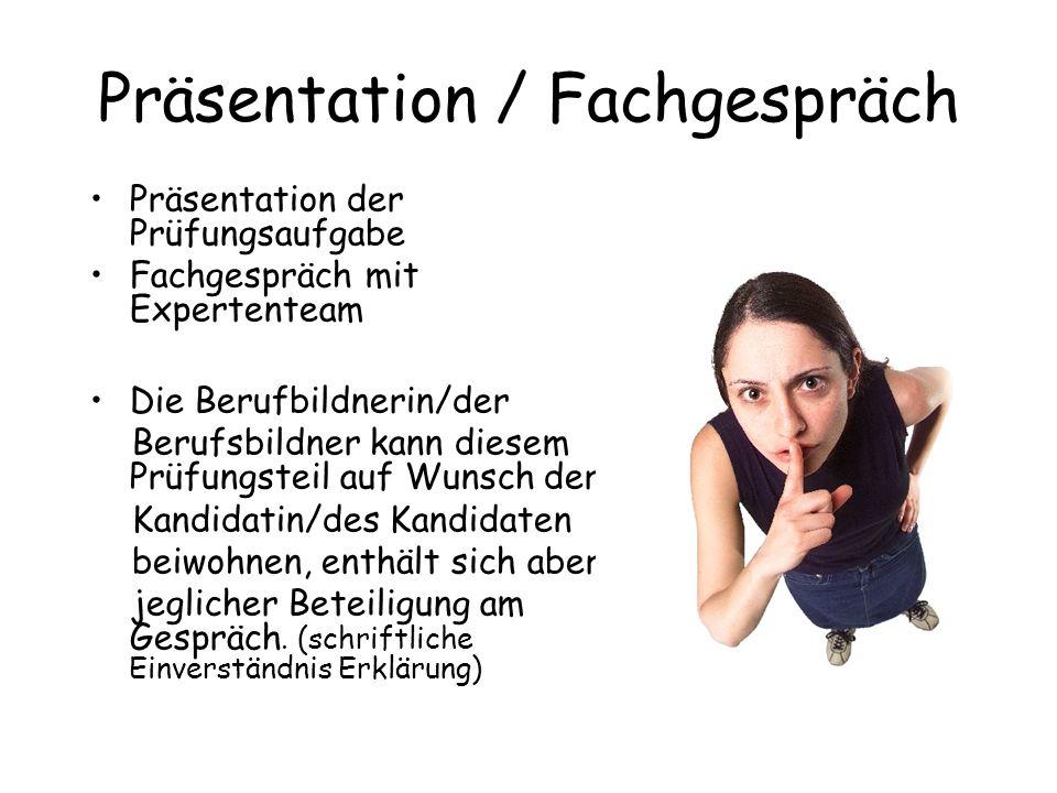 Präsentation / Fachgespräch Präsentation der Prüfungsaufgabe Fachgespräch mit Expertenteam Die Berufbildnerin/der Berufsbildner kann diesem Prüfungste