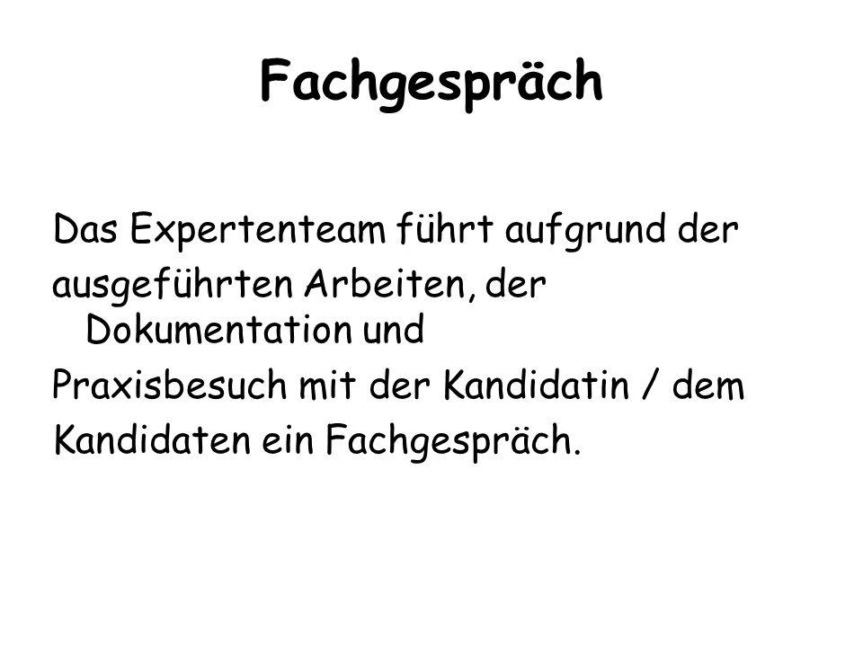Fachgespräch Das Expertenteam führt aufgrund der ausgeführten Arbeiten, der Dokumentation und Praxisbesuch mit der Kandidatin / dem Kandidaten ein Fac