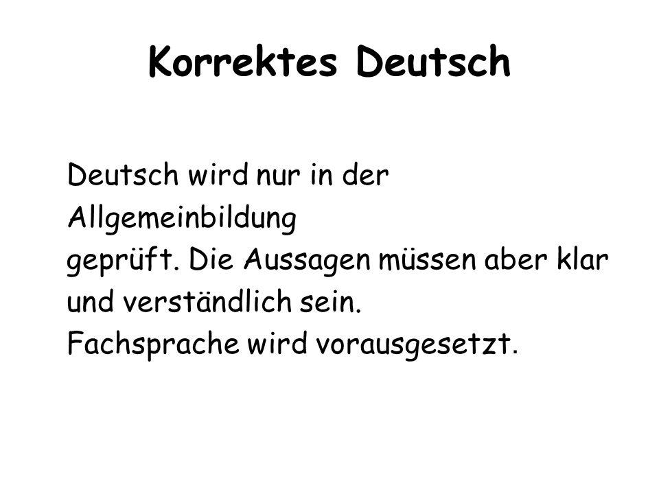 Korrektes Deutsch Deutsch wird nur in der Allgemeinbildung geprüft. Die Aussagen müssen aber klar und verständlich sein. Fachsprache wird vorausgesetz