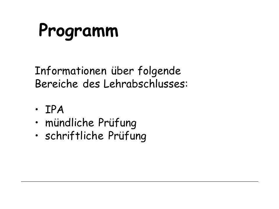 Programm Informationen über folgende Bereiche des Lehrabschlusses: IPA mündliche Prüfung schriftliche Prüfung