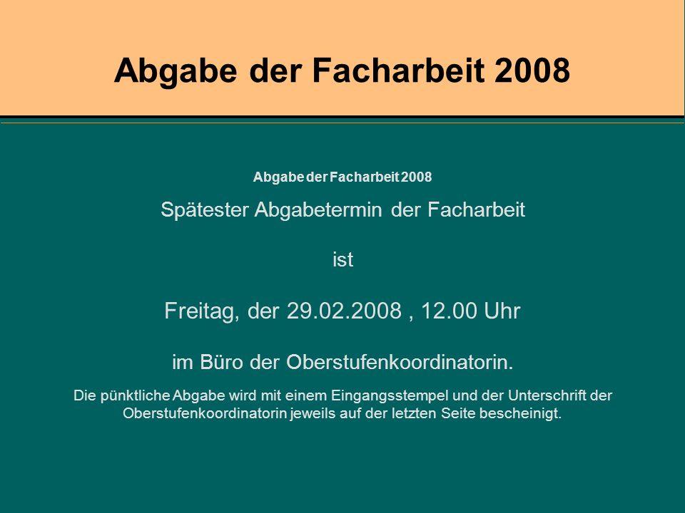 Abgabe der Facharbeit 2008 Spätester Abgabetermin der Facharbeit ist Freitag, der 29.02.2008, 12.00 Uhr im Büro der Oberstufenkoordinatorin. Die pünkt