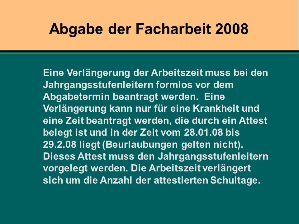Abgabe der Facharbeit 2008 Eine Verlängerung der Arbeitszeit muss bei den Jahrgangsstufenleitern formlos vor dem Abgabetermin beantragt werden. Eine V