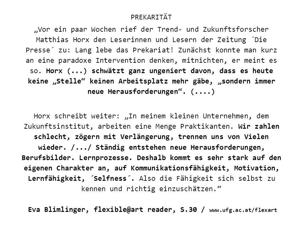 Eva Blimlinger, flexible@art reader, S.30 / www.ufg.ac.at/flexart PREKARITÄT Vor ein paar Wochen rief der Trend- und Zukunftsforscher Matthias Horx den Leserinnen und Lesern der Zeitung ´Die Presse´ zu: Lang lebe das Prekariat.