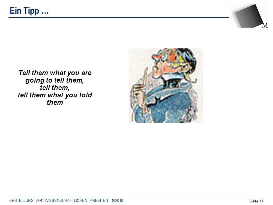 Seite 11 Ein Tipp … ERSTELLUNG VON WISSENSCHAFTLICHEN ARBEITEN 9/2010 Tell them what you are going to tell them, tell them, tell them what you told th