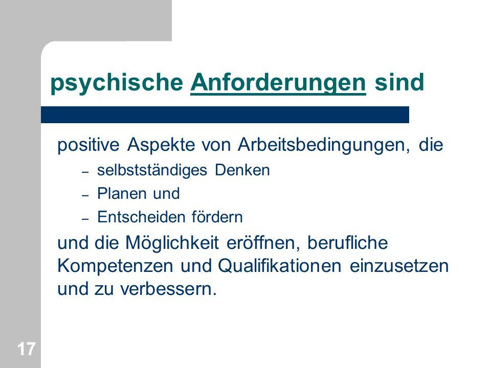 psychische Anforderungen sind positive Aspekte von Arbeitsbedingungen, die – selbstständiges Denken – Planen und – Entscheiden fördern und die Möglich
