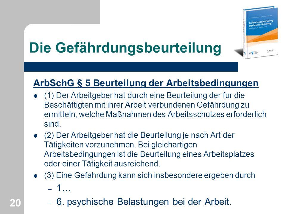 Die Gefährdungsbeurteilung ArbSchG § 5 Beurteilung der Arbeitsbedingungen (1) Der Arbeitgeber hat durch eine Beurteilung der für die Beschäftigten mit