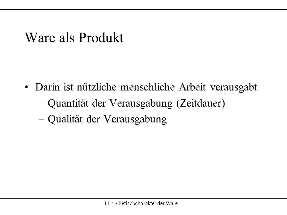 I,I 4 - Fetischcharakter der Ware Ware als Produkt Darin ist nützliche menschliche Arbeit verausgabt –Quantität der Verausgabung (Zeitdauer) –Qualität der Verausgabung