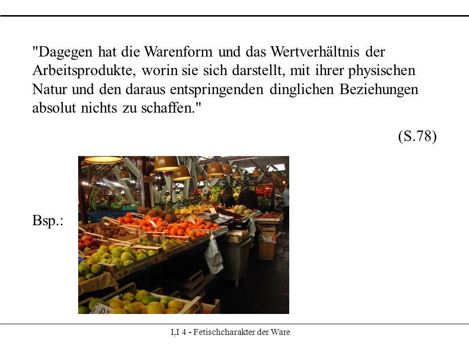 I,I 4 - Fetischcharakter der Ware Dagegen hat die Warenform und das Wertverhältnis der Arbeitsprodukte, worin sie sich darstellt, mit ihrer physischen Natur und den daraus entspringenden dinglichen Beziehungen absolut nichts zu schaffen. (S.78) Bsp.: