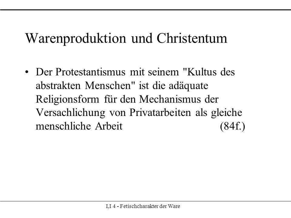 I,I 4 - Fetischcharakter der Ware Warenproduktion und Christentum Der Protestantismus mit seinem Kultus des abstrakten Menschen ist die adäquate Religionsform für den Mechanismus der Versachlichung von Privatarbeiten als gleiche menschliche Arbeit (84f.)