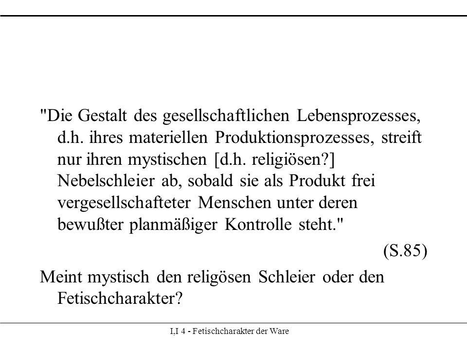 I,I 4 - Fetischcharakter der Ware Die Gestalt des gesellschaftlichen Lebensprozesses, d.h.