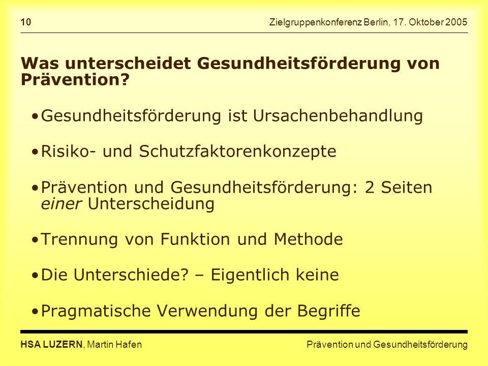 Prävention und GesundheitsförderungHSA LUZERN, Martin Hafen 10 Zielgruppenkonferenz Berlin, 17. Oktober 2005 Was unterscheidet Gesundheitsförderung vo