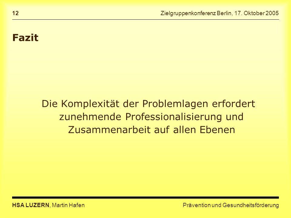 Prävention und GesundheitsförderungHSA LUZERN, Martin Hafen 12 Zielgruppenkonferenz Berlin, 17. Oktober 2005 Fazit Die Komplexität der Problemlagen er
