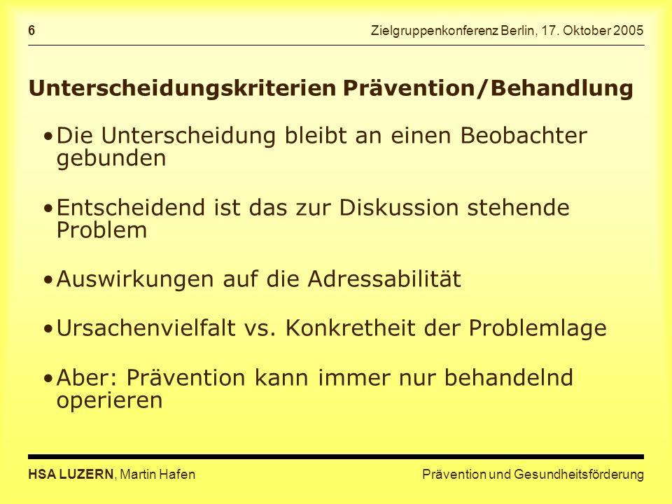 Prävention und GesundheitsförderungHSA LUZERN, Martin Hafen 6 Zielgruppenkonferenz Berlin, 17. Oktober 2005 Unterscheidungskriterien Prävention/Behand