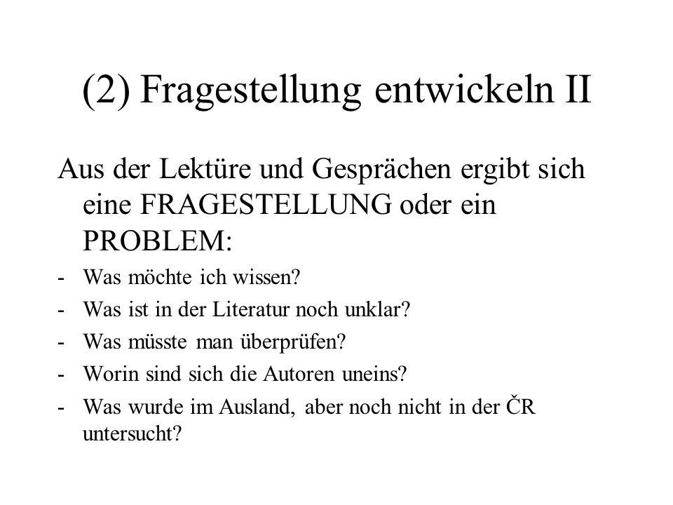 (2) Fragestellung entwickeln II Aus der Lektüre und Gesprächen ergibt sich eine FRAGESTELLUNG oder ein PROBLEM: -Was möchte ich wissen? -Was ist in de