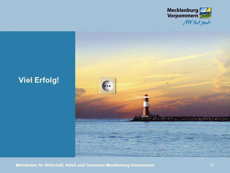 Ministerium für Wirtschaft, Arbeit und Tourismus Mecklenburg-Vorpommern15 Viel Erfolg!