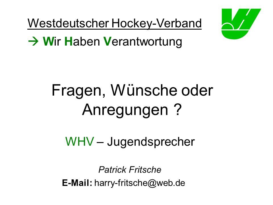 Wir Haben Verantwortung WHV – Jugendsprecher Patrick Fritsche Westdeutscher Hockey-Verband Fragen, Wünsche oder Anregungen ? E-Mail: harry-fritsche@we
