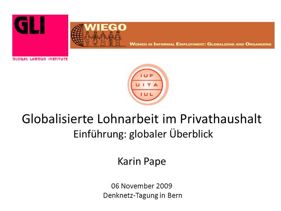 Globalisierte Lohnarbeit im Privathaushalt Einführung: globaler Überblick Karin Pape 06 November 2009 Denknetz-Tagung in Bern