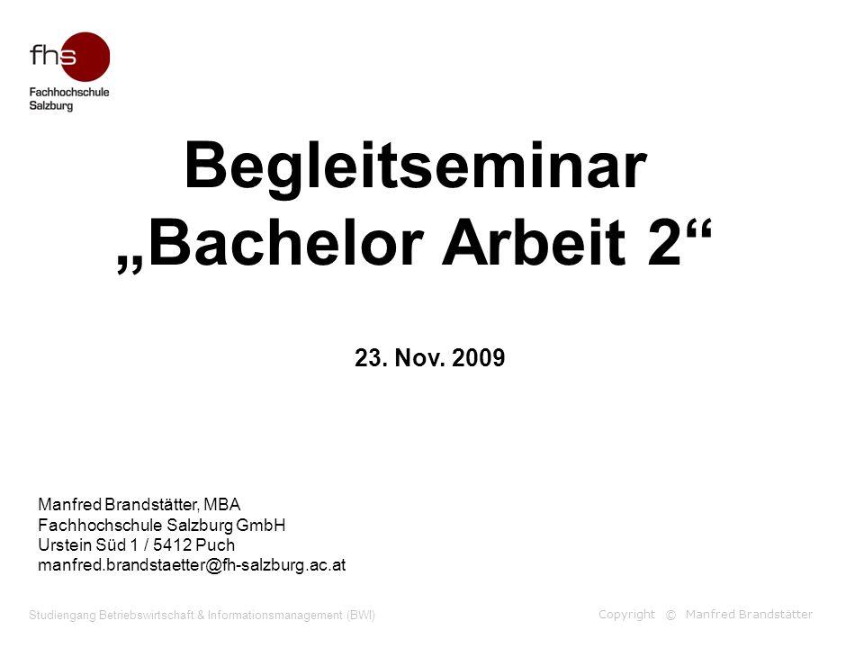 Copyright © Manfred Brandstätter Studiengang Betriebswirtschaft & Informationsmanagement (BWI) Begleitseminar Bachelor Arbeit 2 Manfred Brandstätter,