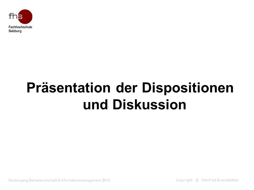 Copyright © Manfred Brandstätter Studiengang Betriebswirtschaft & Informationsmanagement (BWI) Präsentation der Dispositionen und Diskussion