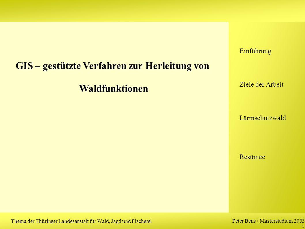 Peter Bens / Masterstudium 2003 1 GIS – gestützte Verfahren zur Herleitung von Waldfunktionen Waldfunktionen Einführung Ziele der Arbeit Lärmschutzwald Resümee Thema der Thüringer Landesanstalt für Wald, Jagd und Fischerei