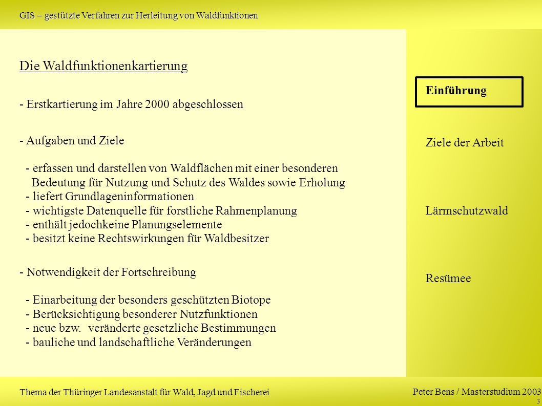 Peter Bens / Masterstudium 2003 4 Einführung Ziele der Arbeit Lärmschutzwald Resümee Thema der Thüringer Landesanstalt für Wald, Jagd und Fischerei (1) Analyse vorliegender digitaler Daten unter dem Gesichtspunkt der Verwendbarkeit für eine automatische Verarbeitung Lösungen zu (1) Schwerpunkte: - Vollständigkeit und Plausibilität der Daten - Verwendbarkeit der Attributdaten für die Zielstellung - Genauigkeit der Daten Aufgaben GIS – gestützte Verfahren zur Herleitung von Waldfunktionen