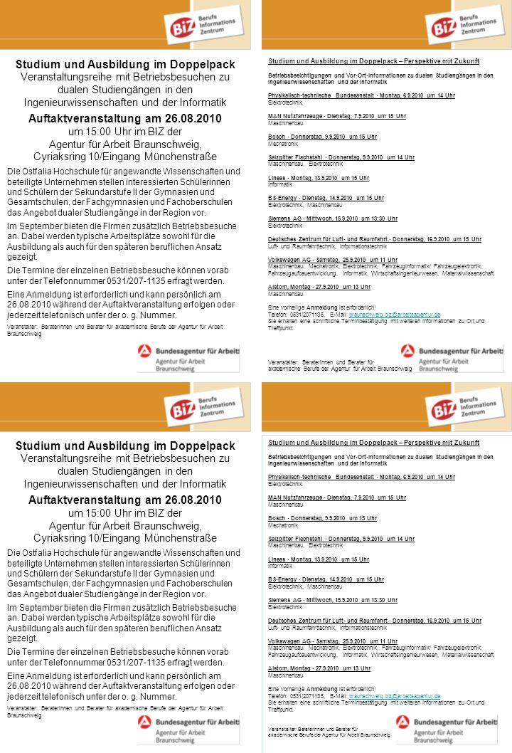 Studium und Ausbildung im Doppelpack Veranstaltungsreihe mit Betriebsbesuchen zu dualen Studiengängen in den Ingenieurwissenschaften und der Informatik Auftaktveranstaltung am 26.08.2010 um 15:00 Uhr im BIZ der Agentur für Arbeit Braunschweig, Cyriaksring 10/Eingang Münchenstraße Die Ostfalia Hochschule für angewandte Wissenschaften und beteiligte Unternehmen stellen interessierten Schülerinnen und Schülern der Sekundarstufe II der Gymnasien und Gesamtschulen, der Fachgymnasien und Fachoberschulen das Angebot dualer Studiengänge in der Region vor.