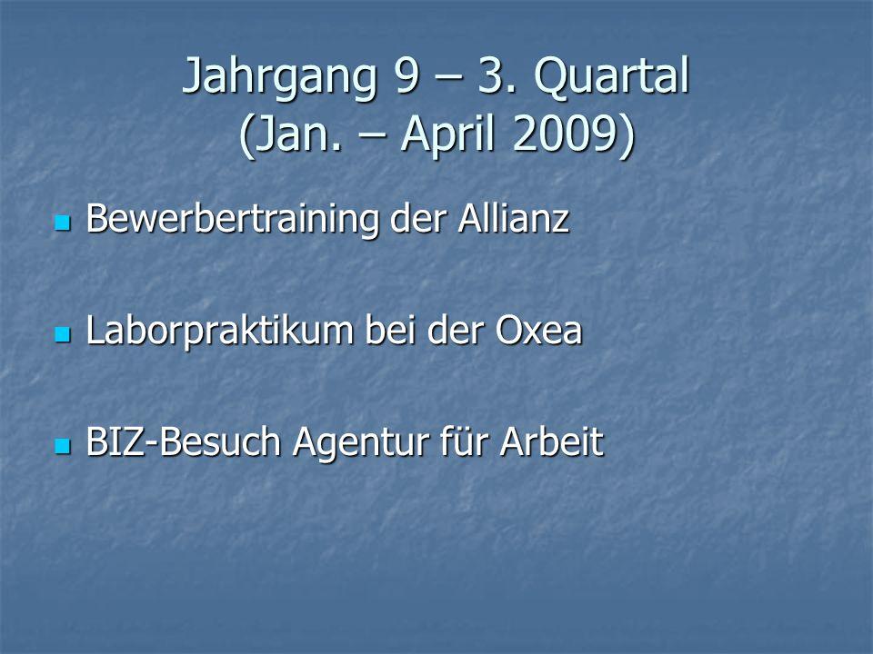 Jahrgang 9 – 3. Quartal (Jan. – April 2009) Bewerbertraining der Allianz Bewerbertraining der Allianz Laborpraktikum bei der Oxea Laborpraktikum bei d