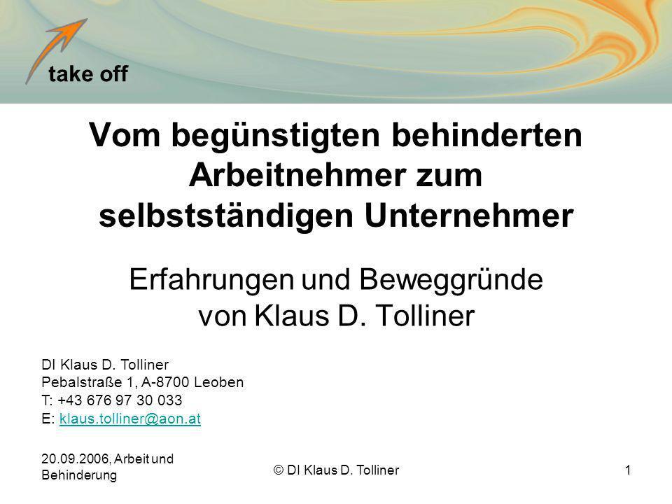take off 20.09.2006, Arbeit und Behinderung © DI Klaus D. Tolliner1 Vom begünstigten behinderten Arbeitnehmer zum selbstständigen Unternehmer Erfahrun