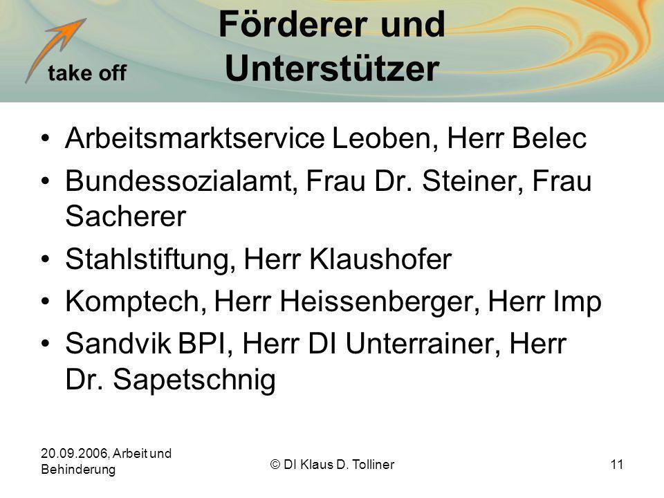 take off 20.09.2006, Arbeit und Behinderung © DI Klaus D. Tolliner11 Förderer und Unterstützer Arbeitsmarktservice Leoben, Herr Belec Bundessozialamt,