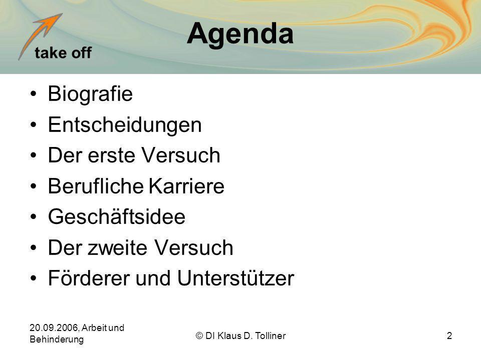 take off 20.09.2006, Arbeit und Behinderung © DI Klaus D. Tolliner2 Agenda Biografie Entscheidungen Der erste Versuch Berufliche Karriere Geschäftside