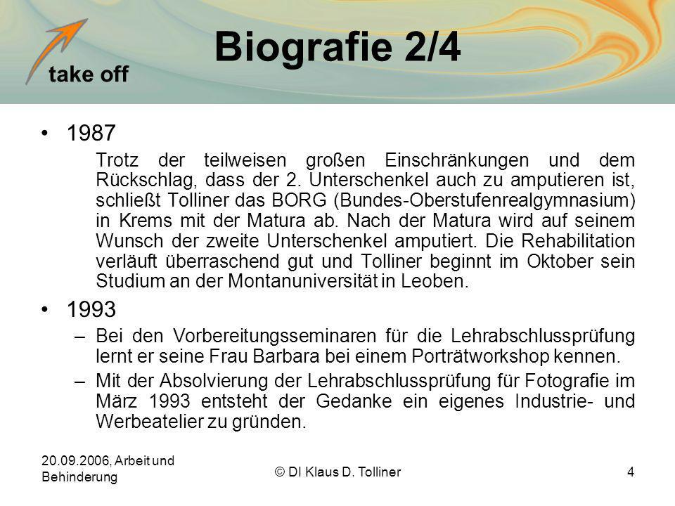 take off 20.09.2006, Arbeit und Behinderung © DI Klaus D. Tolliner4 Biografie 2/4 1987 Trotz der teilweisen großen Einschränkungen und dem Rückschlag,