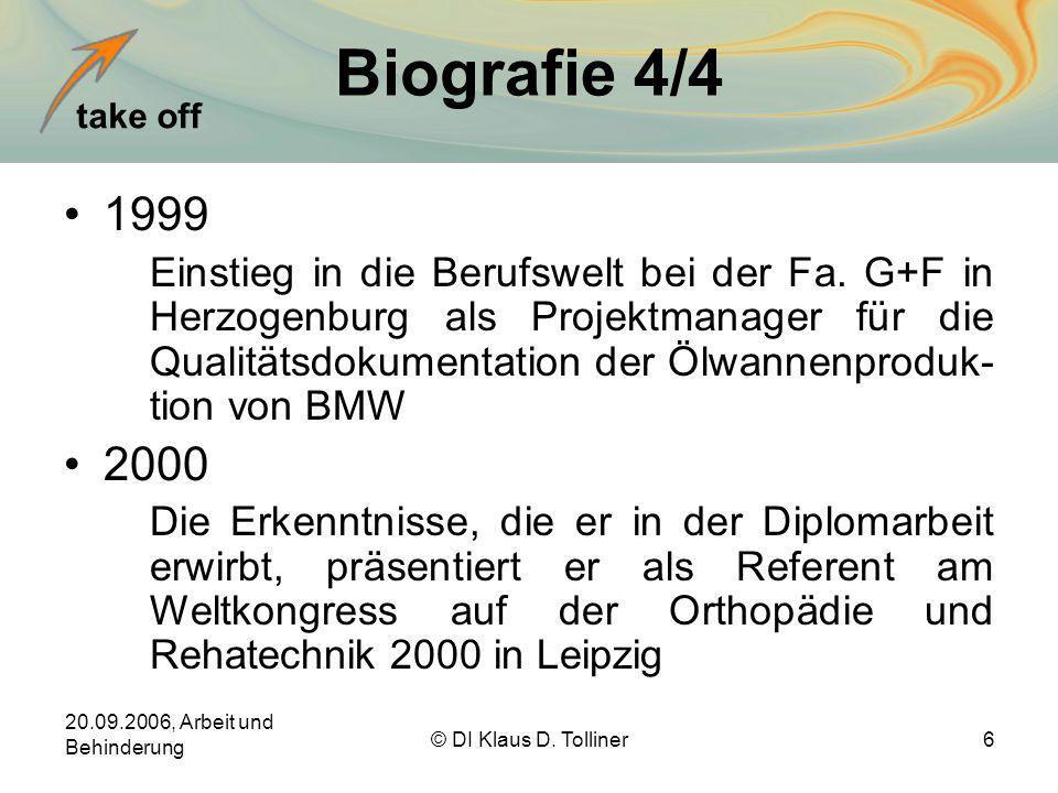 take off 20.09.2006, Arbeit und Behinderung © DI Klaus D. Tolliner6 Biografie 4/4 1999 Einstieg in die Berufswelt bei der Fa. G+F in Herzogenburg als