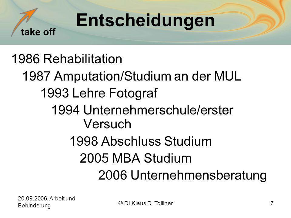 take off 20.09.2006, Arbeit und Behinderung © DI Klaus D. Tolliner7 Entscheidungen 1986 Rehabilitation 1987 Amputation/Studium an der MUL 1993 Lehre F