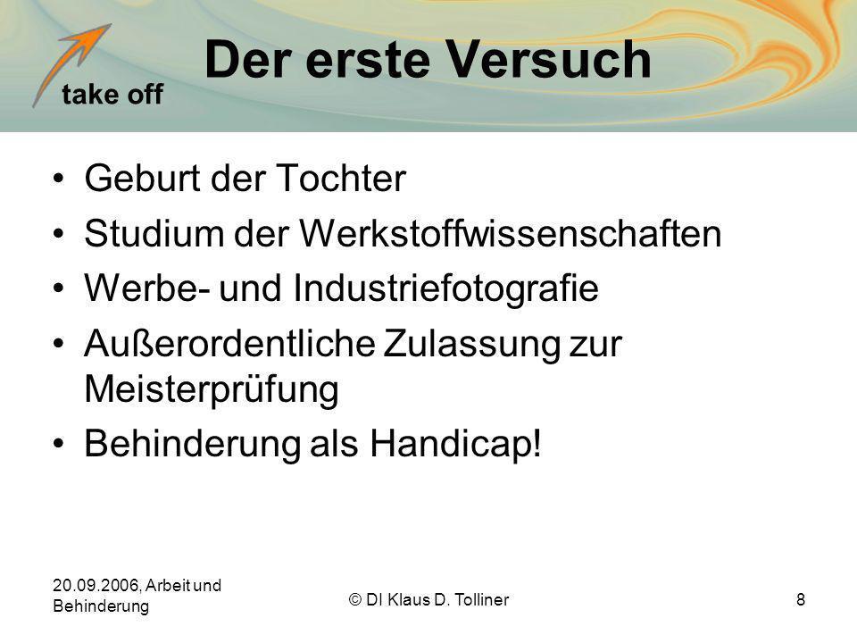 take off 20.09.2006, Arbeit und Behinderung © DI Klaus D. Tolliner8 Der erste Versuch Geburt der Tochter Studium der Werkstoffwissenschaften Werbe- un