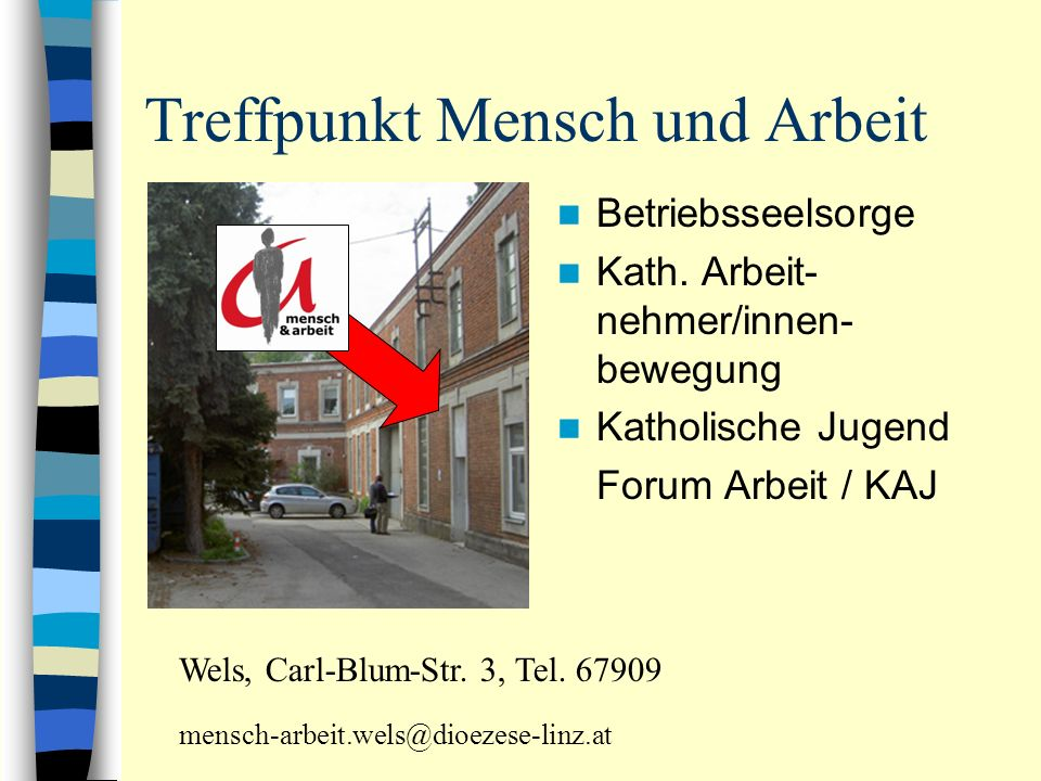 Treffpunkt Mensch und Arbeit Betriebsseelsorge Kath. Arbeit- nehmer/innen- bewegung Katholische Jugend Forum Arbeit / KAJ Wels, Carl-Blum-Str. 3, Tel.