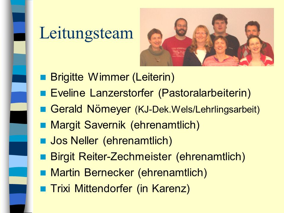 Leitungsteam Brigitte Wimmer (Leiterin) Eveline Lanzerstorfer (Pastoralarbeiterin) Gerald Nömeyer (KJ-Dek.Wels/Lehrlingsarbeit) Margit Savernik (ehren