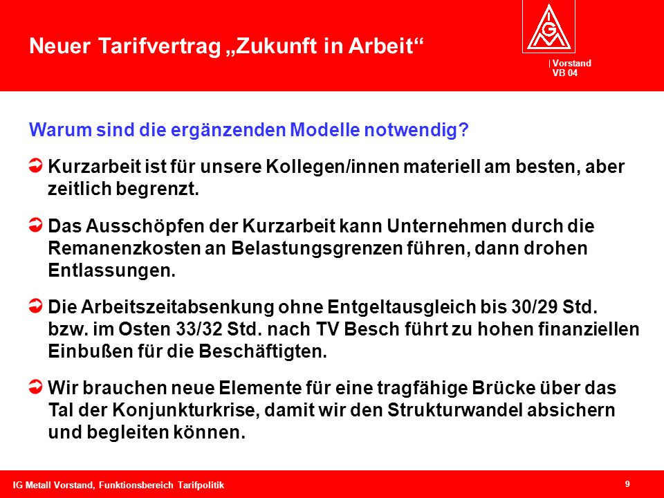 Vorstand VB 04 9 IG Metall Vorstand, Funktionsbereich Tarifpolitik Warum sind die ergänzenden Modelle notwendig? Kurzarbeit ist für unsere Kollegen/in