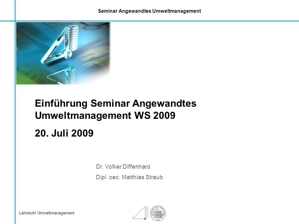 Seminar Angewandtes Umweltmanagement Lehrstuhl Umweltmanagement Dr. Volker Diffenhard Dipl. oec. Matthias Straub Einführung Seminar Angewandtes Umwelt