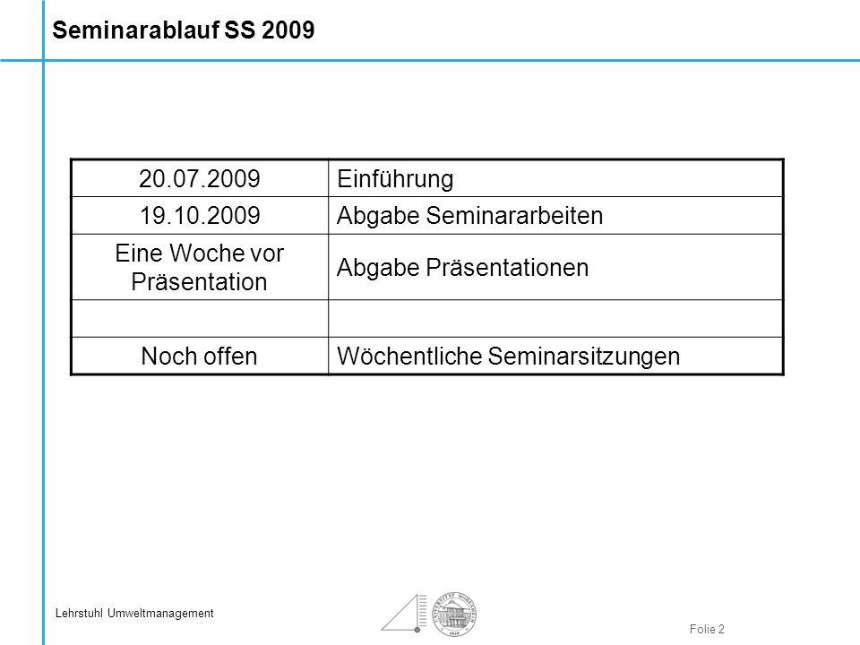 Folie 2 Lehrstuhl Umweltmanagement Seminarablauf SS 2009 20.07.2009Einführung 19.10.2009Abgabe Seminararbeiten Eine Woche vor Präsentation Abgabe Präs